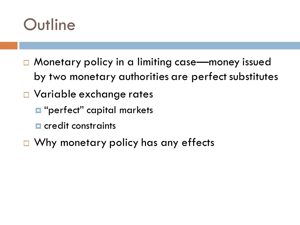 Outline  Monetary policy in a limiting case—money issued by two monetary authorities are perfect substitutes  Variable exchange rates  perfect capital markets  credit constraints  Why monetary policy has any effects