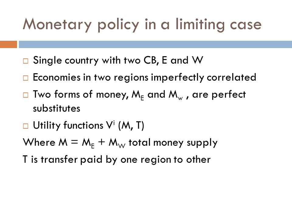Monetary policy in a limiting case  Single country with two CB, E and W  Economies in two regions imperfectly correlated  Two forms of money, M E and M w, are perfect substitutes  Utility functions V i (M, T) Where M = M E + M W total money supply T is transfer paid by one region to other