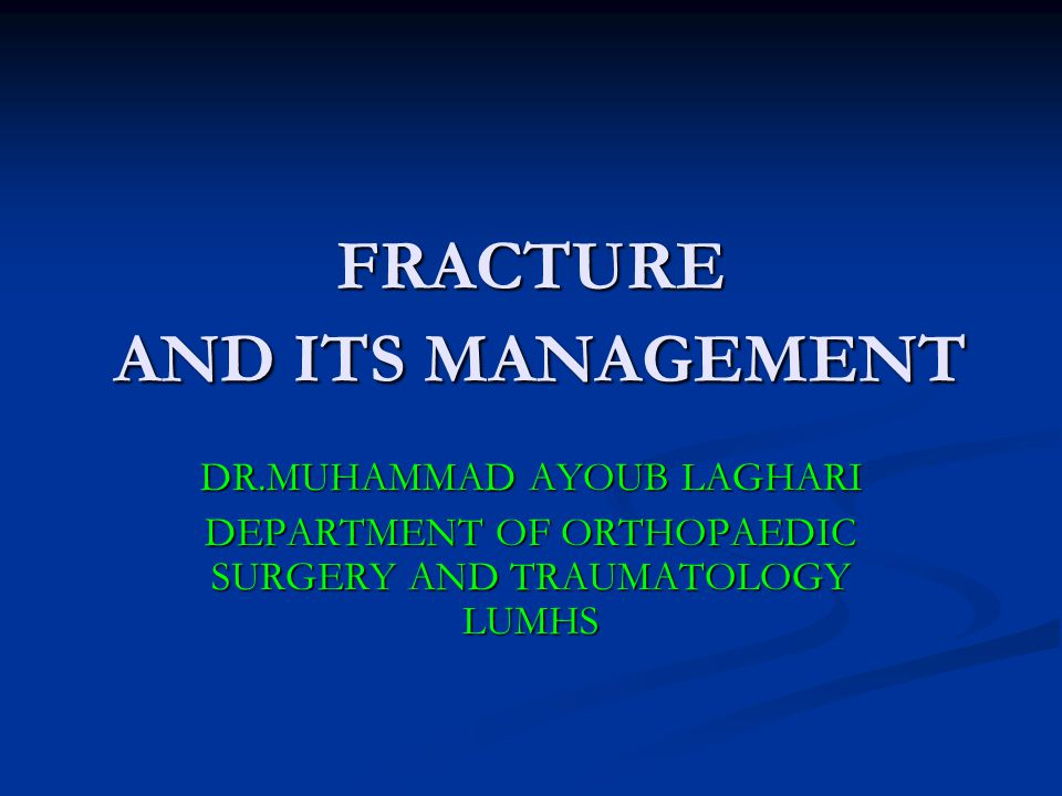 FRACTURE AND ITS MANAGEMENT DR.MUHAMMAD AYOUB LAGHARI DEPARTMENT OF ORTHOPAEDIC SURGERY AND TRAUMATOLOGY LUMHS