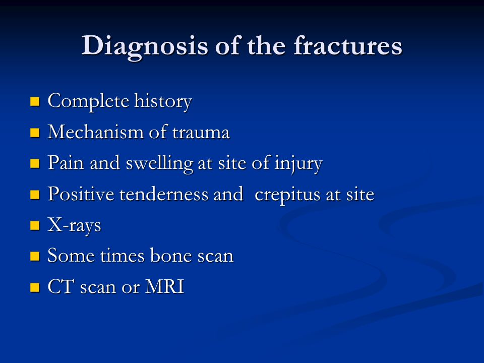 Diagnosis of the fractures Complete history Complete history Mechanism of trauma Mechanism of trauma Pain and swelling at site of injury Pain and swelling at site of injury Positive tenderness and crepitus at site Positive tenderness and crepitus at site X-rays X-rays Some times bone scan Some times bone scan CT scan or MRI CT scan or MRI
