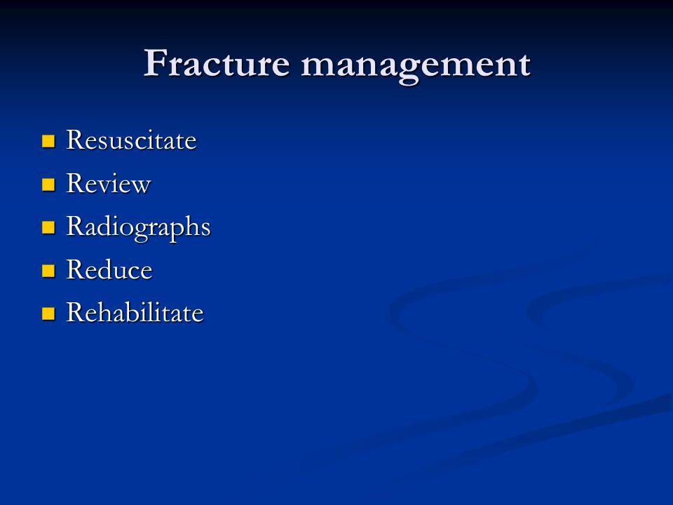 Fracture management Resuscitate Resuscitate Review Review Radiographs Radiographs Reduce Reduce Rehabilitate Rehabilitate