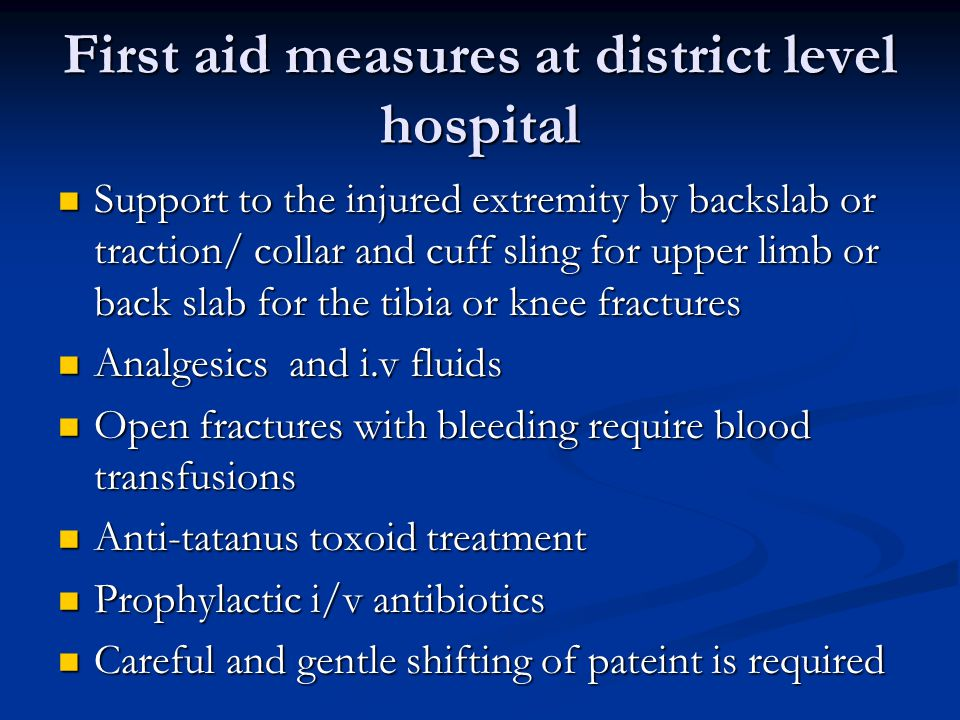 First aid measures at district level hospital Support to the injured extremity by backslab or traction/ collar and cuff sling for upper limb or back slab for the tibia or knee fractures Support to the injured extremity by backslab or traction/ collar and cuff sling for upper limb or back slab for the tibia or knee fractures Analgesics and i.v fluids Analgesics and i.v fluids Open fractures with bleeding require blood transfusions Open fractures with bleeding require blood transfusions Anti-tatanus toxoid treatment Anti-tatanus toxoid treatment Prophylactic i/v antibiotics Prophylactic i/v antibiotics Careful and gentle shifting of pateint is required Careful and gentle shifting of pateint is required