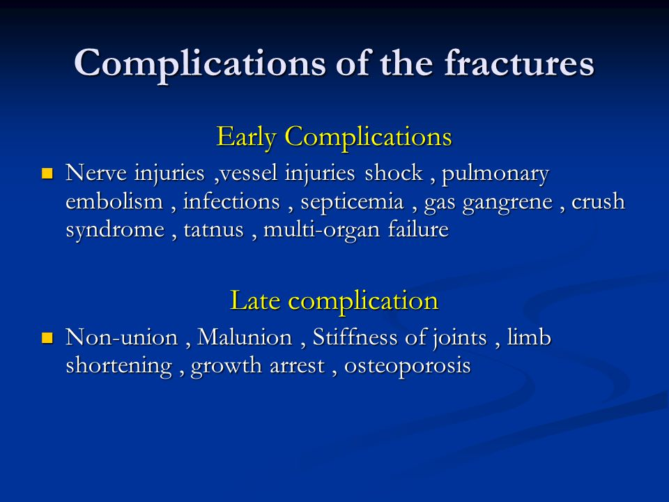 Complications of the fractures Early Complications Nerve injuries,vessel injuries shock, pulmonary embolism, infections, septicemia, gas gangrene, crush syndrome, tatnus, multi-organ failure Nerve injuries,vessel injuries shock, pulmonary embolism, infections, septicemia, gas gangrene, crush syndrome, tatnus, multi-organ failure Late complication Non-union, Malunion, Stiffness of joints, limb shortening, growth arrest, osteoporosis Non-union, Malunion, Stiffness of joints, limb shortening, growth arrest, osteoporosis