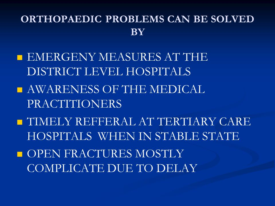 ORTHOPAEDIC PROBLEMS CAN BE SOLVED BY EMERGENY MEASURES AT THE DISTRICT LEVEL HOSPITALS AWARENESS OF THE MEDICAL PRACTITIONERS TIMELY REFFERAL AT TERTIARY CARE HOSPITALS WHEN IN STABLE STATE OPEN FRACTURES MOSTLY COMPLICATE DUE TO DELAY