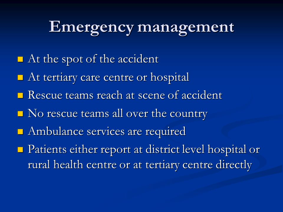 Emergency management At the spot of the accident At the spot of the accident At tertiary care centre or hospital At tertiary care centre or hospital Rescue teams reach at scene of accident Rescue teams reach at scene of accident No rescue teams all over the country No rescue teams all over the country Ambulance services are required Ambulance services are required Patients either report at district level hospital or rural health centre or at tertiary centre directly Patients either report at district level hospital or rural health centre or at tertiary centre directly