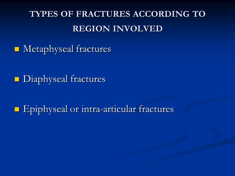 TYPES OF FRACTURES ACCORDING TO REGION INVOLVED Metaphyseal fractures Metaphyseal fractures Diaphyseal fractures Diaphyseal fractures Epiphyseal or intra-articular fractures Epiphyseal or intra-articular fractures