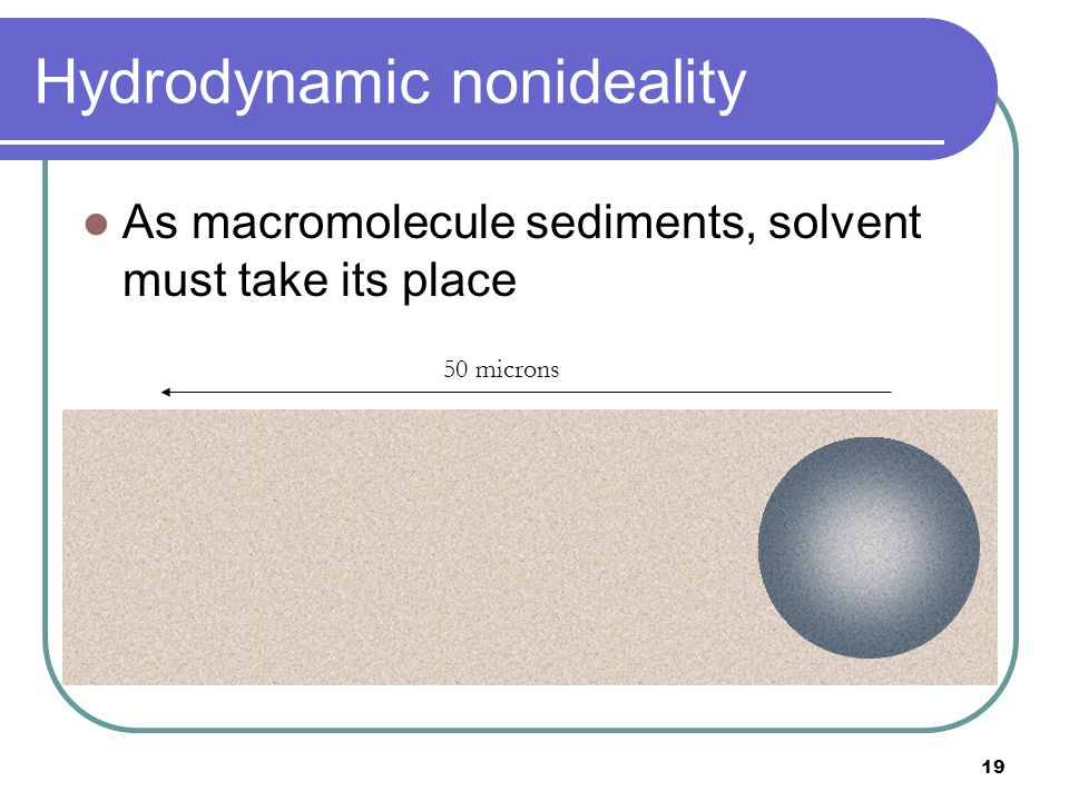 19 Hydrodynamic nonideality As macromolecule sediments, solvent must take its place 50 microns
