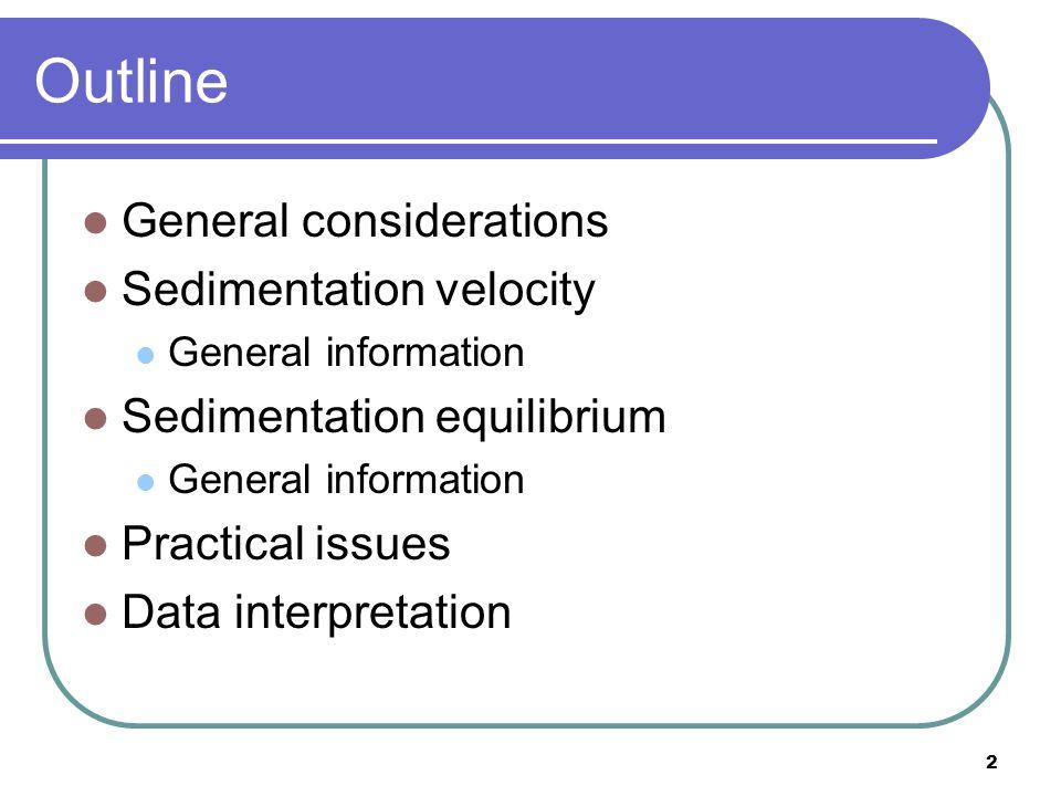 2 Outline General considerations Sedimentation velocity General information Sedimentation equilibrium General information Practical issues Data interpretation