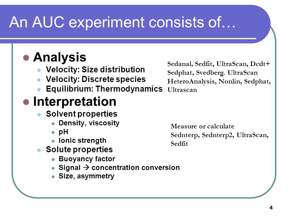 4 An AUC experiment consists of… Analysis Velocity: Size distribution Velocity: Discrete species Equilibrium: Thermodynamics Interpretation Solvent properties Density, viscosity pH Ionic strength Solute properties Buoyancy factor Signal  concentration conversion Size, asymmetry Sedanal, Sedfit, UltraScan, Dcdt+ Sedphat, Svedberg.