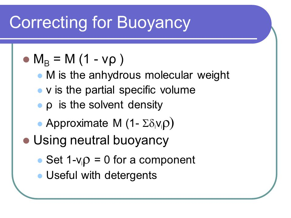 Correcting for Buoyancy M B = M (1 - vρ ) M is the anhydrous molecular weight v is the partial specific volume ρ is the solvent density Approximate M (1-  i v i  Using neutral buoyancy Set 1-v i  = 0 for a component Useful with detergents