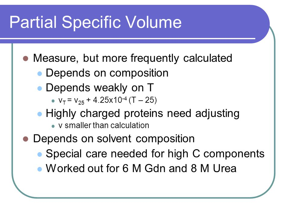 Partial Specific Volume Measure, but more frequently calculated Depends on composition Depends weakly on T v T = v 25 + 4.25x10 -4 (T – 25) Highly charged proteins need adjusting v smaller than calculation Depends on solvent composition Special care needed for high C components Worked out for 6 M Gdn and 8 M Urea