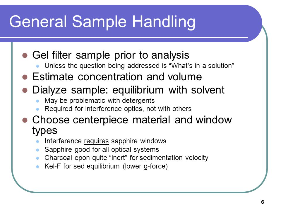 6 General Sample Handling Gel filter sample prior to analysis Unless the question being addressed is What's in a solution Estimate concentration and volume Dialyze sample: equilibrium with solvent May be problematic with detergents Required for interference optics, not with others Choose centerpiece material and window types Interference requires sapphire windows Sapphire good for all optical systems Charcoal epon quite inert for sedimentation velocity Kel-F for sed equilibrium (lower g-force)