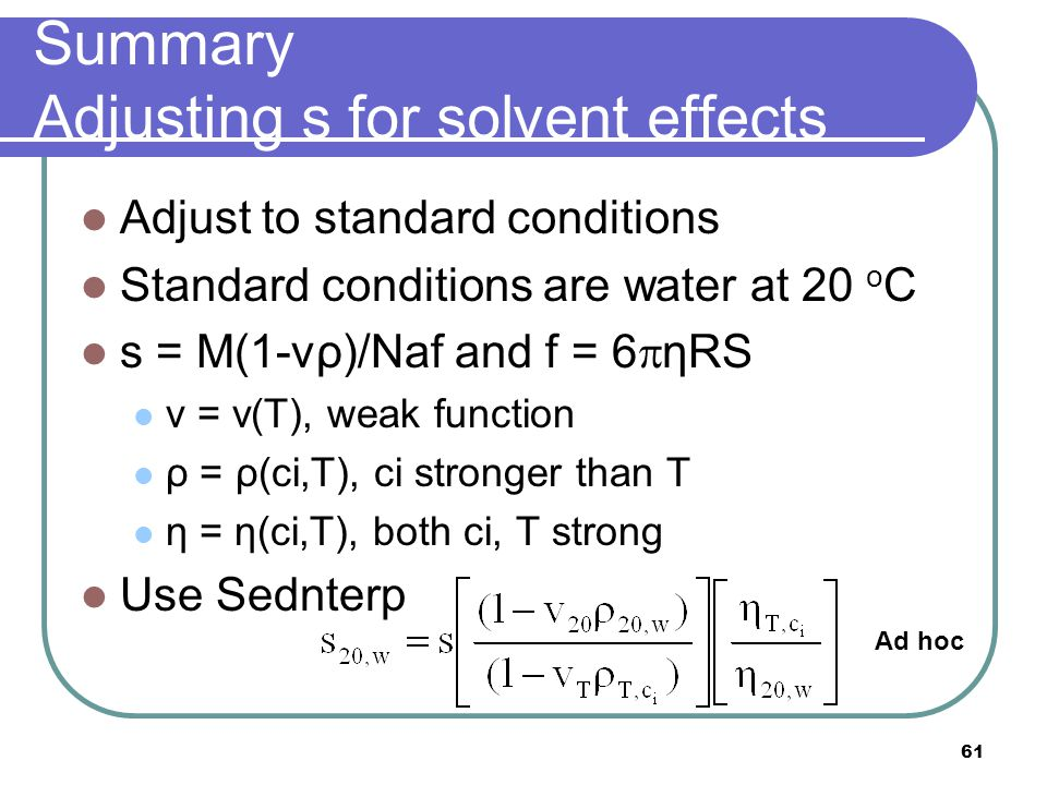 61 Summary Adjusting s for solvent effects Adjust to standard conditions Standard conditions are water at 20 o C s = M(1-vρ)/Naf and f = 6  ηRS v = v(T), weak function ρ = ρ(ci,T), ci stronger than T η = η(ci,T), both ci, T strong Use Sednterp Ad hoc