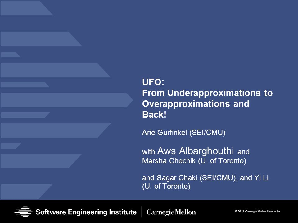 © 2013 Carnegie Mellon University UFO: From Underapproximations to Overapproximations and Back! Arie Gurfinkel (SEI/CMU) with Aws Albarghouthi and Mar
