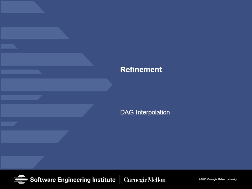 © 2013 Carnegie Mellon University Refinement DAG Interpolation