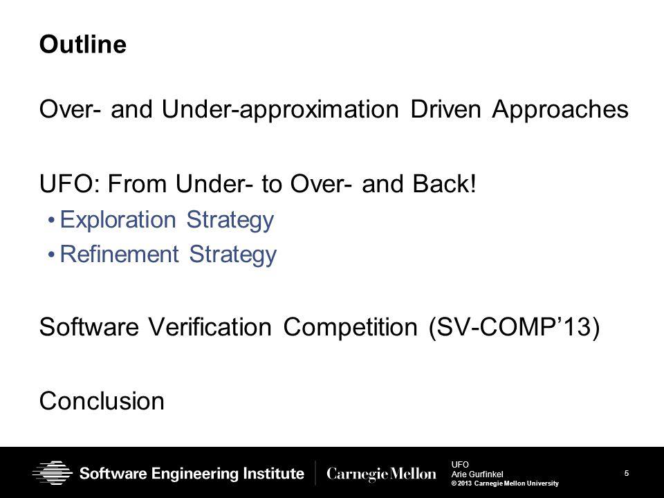 6 UFO Arie Gurfinkel © 2013 Carnegie Mellon University Overapproximation-driven Approach (CEGAR) Program Is safe.