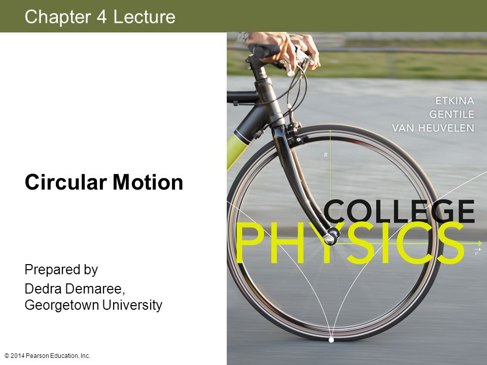 Chapter 4 Lecture Circular Motion Prepared by Dedra Demaree, Georgetown University © 2014 Pearson Education, Inc.
