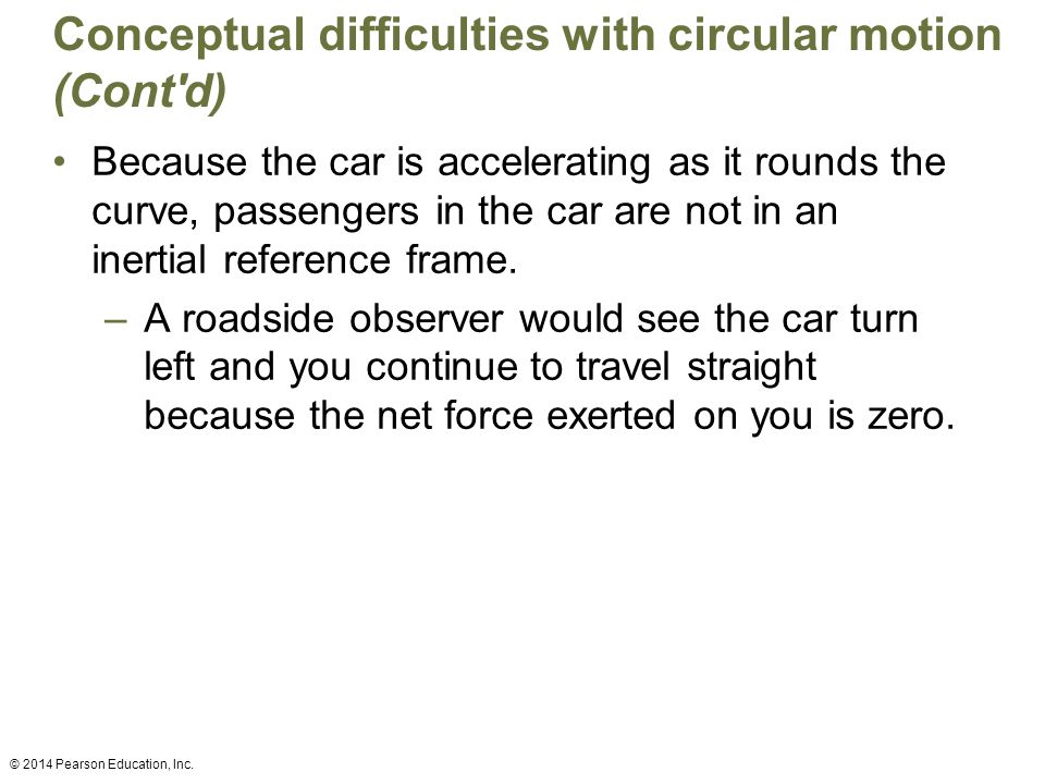 Conceptual difficulties with circular motion (Cont'd) Because the car is accelerating as it rounds the curve, passengers in the car are not in an iner