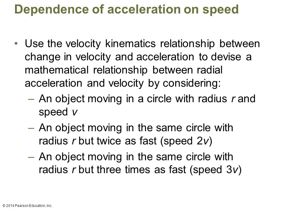 Dependence of acceleration on speed Use the velocity kinematics relationship between change in velocity and acceleration to devise a mathematical relationship between radial acceleration and velocity by considering: –An object moving in a circle with radius r and speed v –An object moving in the same circle with radius r but twice as fast (speed 2v) –An object moving in the same circle with radius r but three times as fast (speed 3v) © 2014 Pearson Education, Inc.