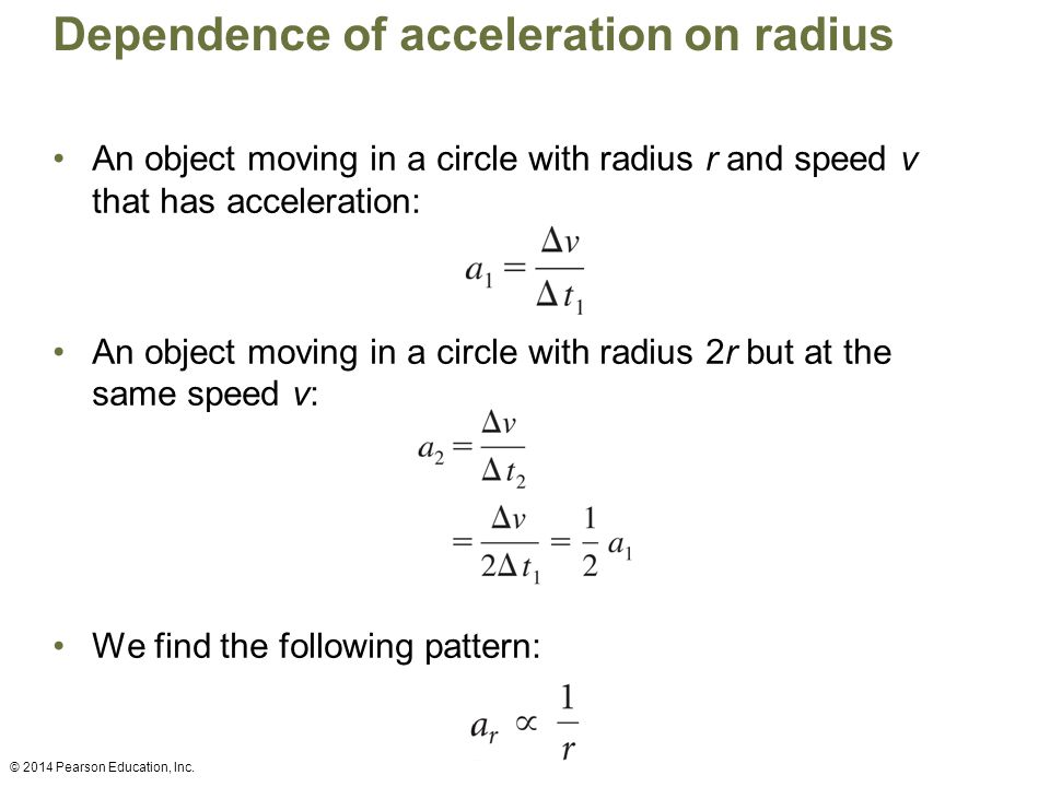 An object moving in a circle with radius r and speed v that has acceleration: An object moving in a circle with radius 2r but at the same speed v: We find the following pattern: Dependence of acceleration on radius © 2014 Pearson Education, Inc.