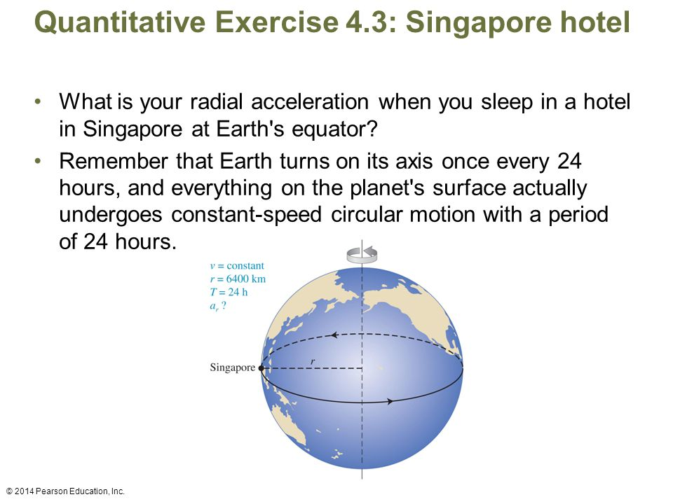 Quantitative Exercise 4.3: Singapore hotel What is your radial acceleration when you sleep in a hotel in Singapore at Earth s equator.