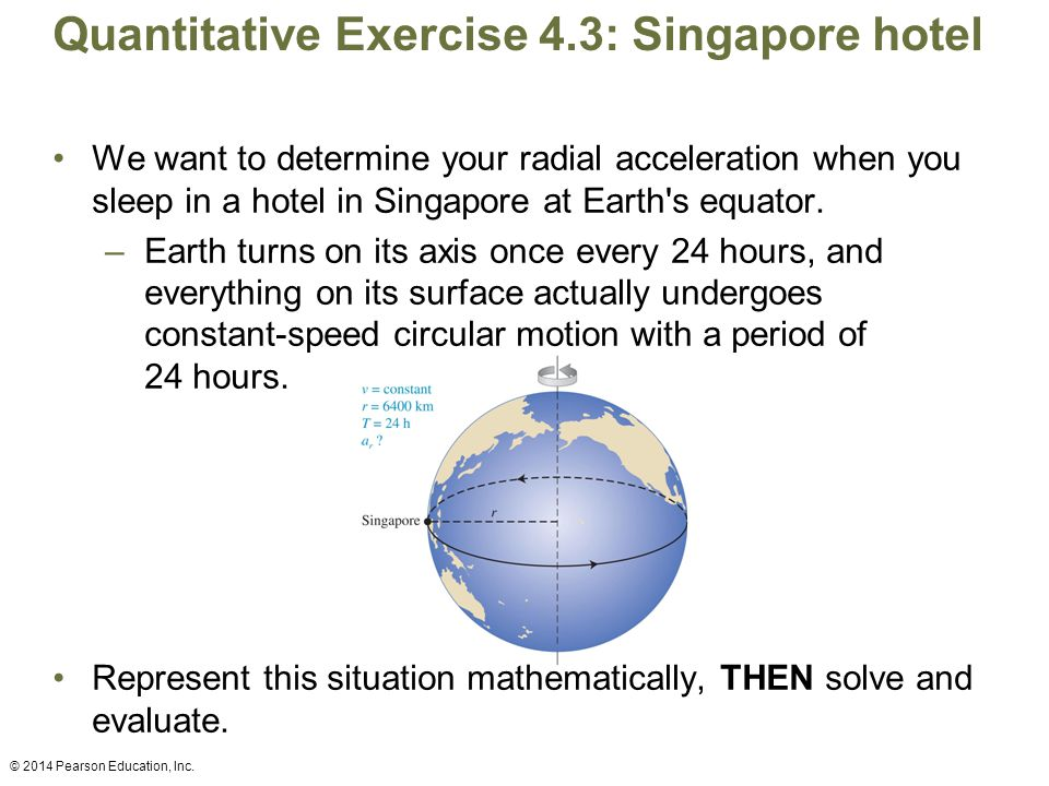Quantitative Exercise 4.3: Singapore hotel We want to determine your radial acceleration when you sleep in a hotel in Singapore at Earth's equator. –E