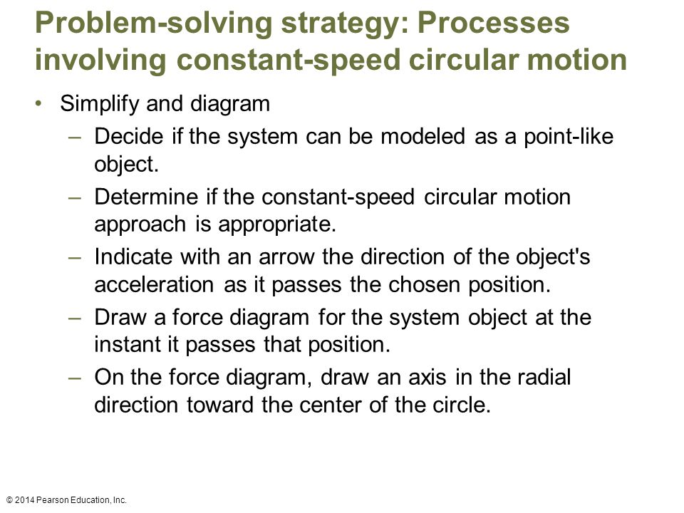 Problem-solving strategy: Processes involving constant-speed circular motion Simplify and diagram –Decide if the system can be modeled as a point-like