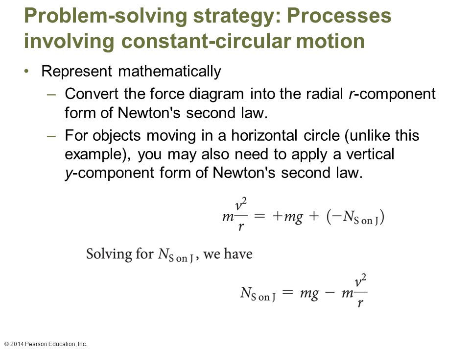 Problem-solving strategy: Processes involving constant-circular motion Represent mathematically –Convert the force diagram into the radial r-component