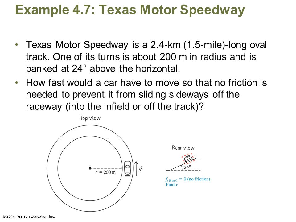 Example 4.7: Texas Motor Speedway Texas Motor Speedway is a 2.4-km (1.5-mile)-long oval track. One of its turns is about 200 m in radius and is banked