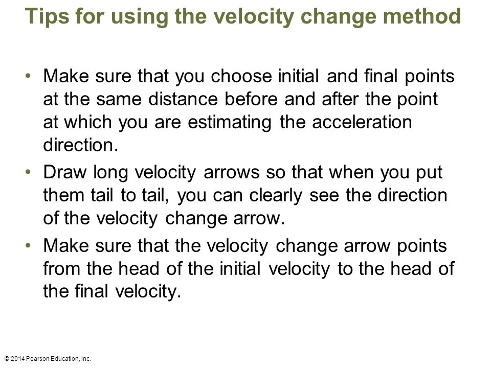 Tips for using the velocity change method Make sure that you choose initial and final points at the same distance before and after the point at which you are estimating the acceleration direction.