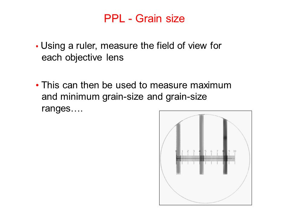 Using a ruler, measure the field of view for each objective lens This can then be used to measure maximum and minimum grain-size and grain-size ranges