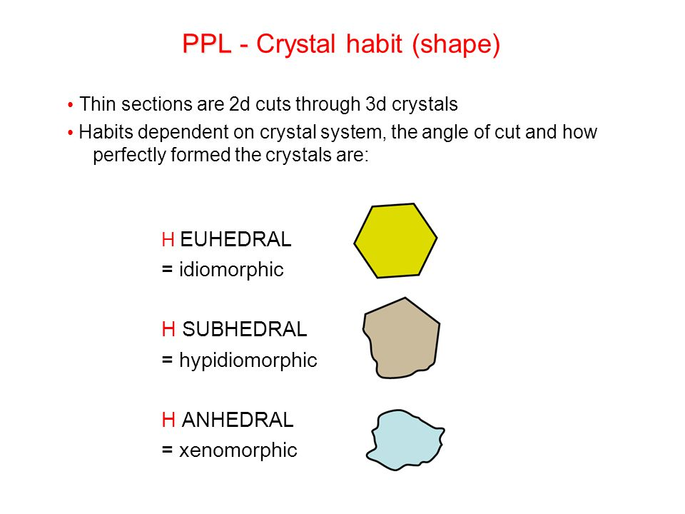 Thin sections are 2d cuts through 3d crystals Habits dependent on crystal system, the angle of cut and how perfectly formed the crystals are:  EUHEDR