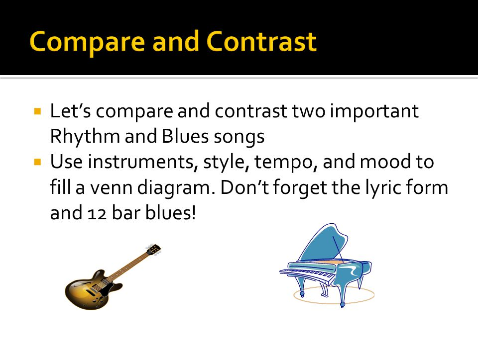  Let's compare and contrast two important Rhythm and Blues songs  Use instruments, style, tempo, and mood to fill a venn diagram. Don't forget the l