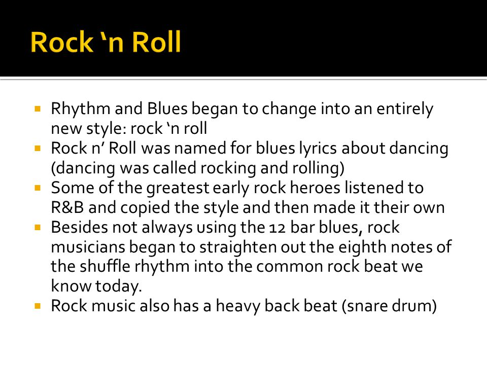  Rhythm and Blues began to change into an entirely new style: rock 'n roll  Rock n' Roll was named for blues lyrics about dancing (dancing was calle