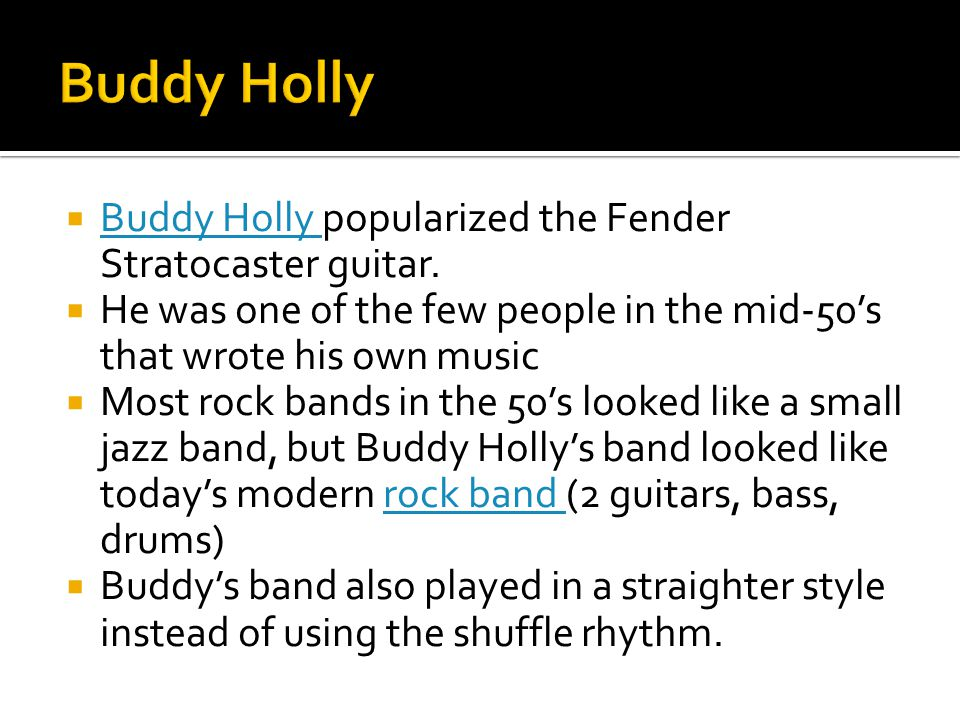  Buddy Holly popularized the Fender Stratocaster guitar. Buddy Holly  He was one of the few people in the mid-50's that wrote his own music  Most r