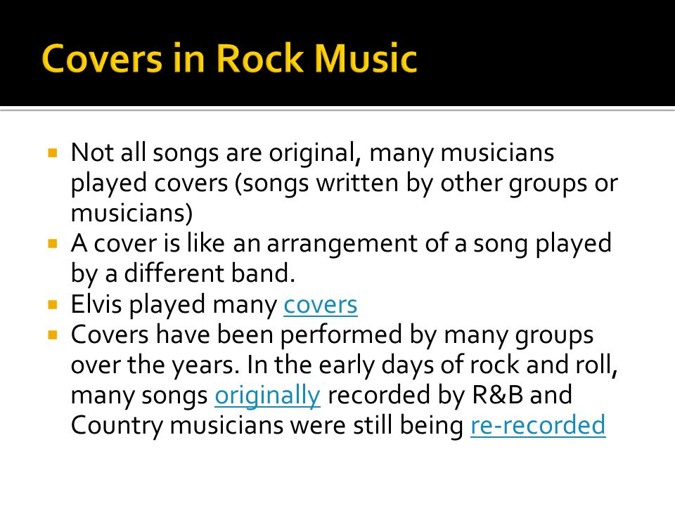  Not all songs are original, many musicians played covers (songs written by other groups or musicians)  A cover is like an arrangement of a song pla