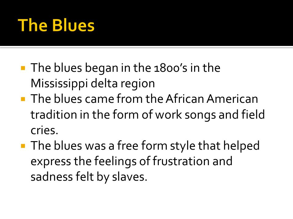  The blues began in the 1800's in the Mississippi delta region  The blues came from the African American tradition in the form of work songs and fie