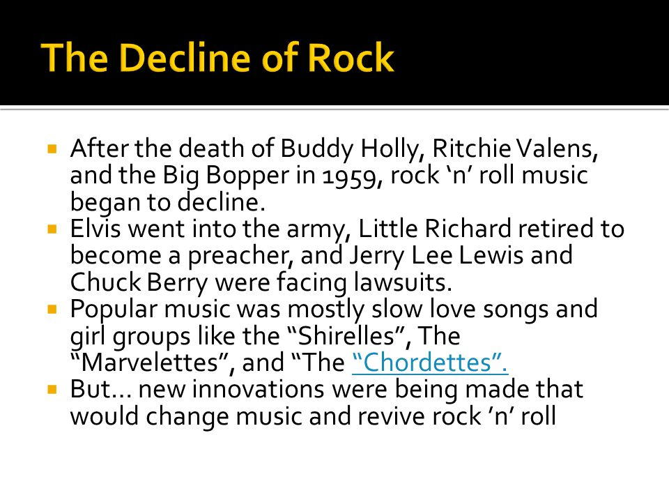  After the death of Buddy Holly, Ritchie Valens, and the Big Bopper in 1959, rock 'n' roll music began to decline.  Elvis went into the army, Little