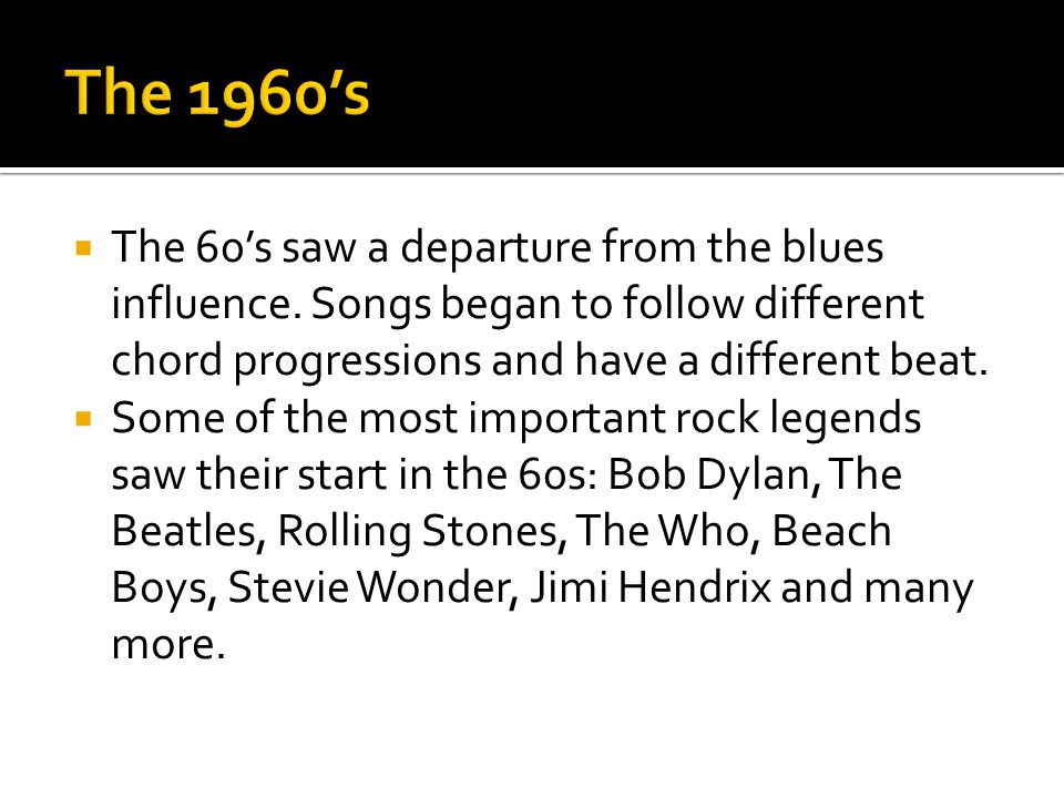  The 60's saw a departure from the blues influence. Songs began to follow different chord progressions and have a different beat.  Some of the most