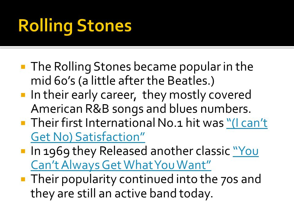  The Rolling Stones became popular in the mid 60's (a little after the Beatles.)  In their early career, they mostly covered American R&B songs and