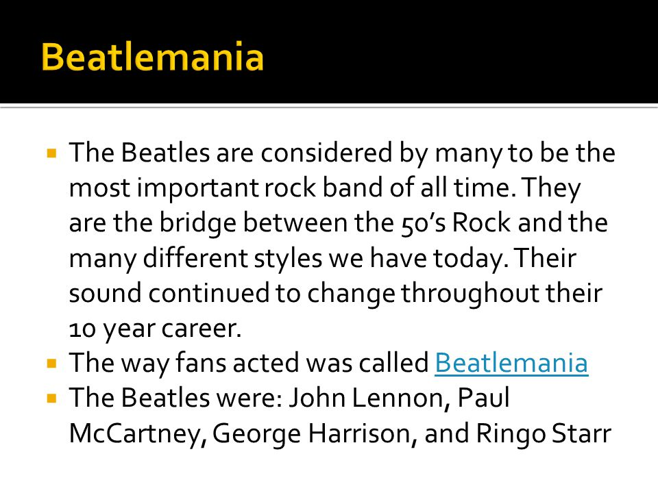  The Beatles are considered by many to be the most important rock band of all time. They are the bridge between the 50's Rock and the many different