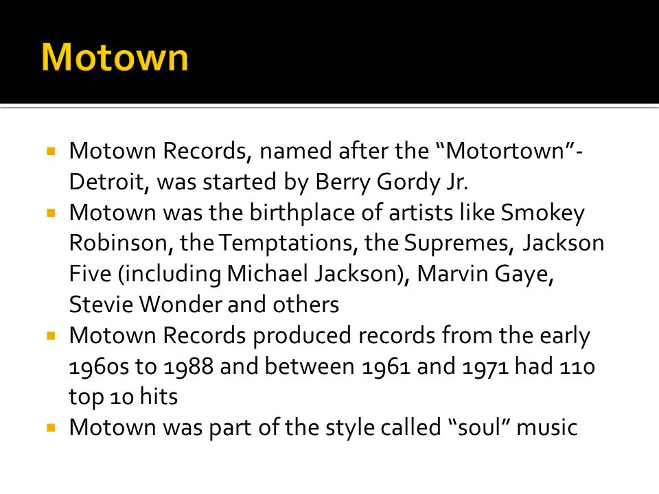 " Motown Records, named after the ""Motortown""- Detroit, was started by Berry Gordy Jr.  Motown was the birthplace of artists like Smokey Robinson, th"