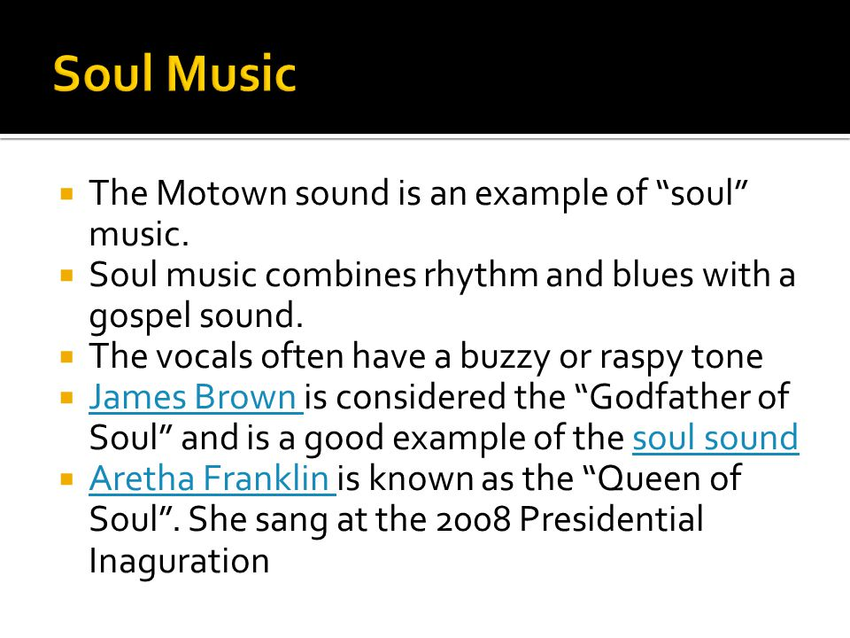 " The Motown sound is an example of ""soul"" music.  Soul music combines rhythm and blues with a gospel sound.  The vocals often have a buzzy or raspy"