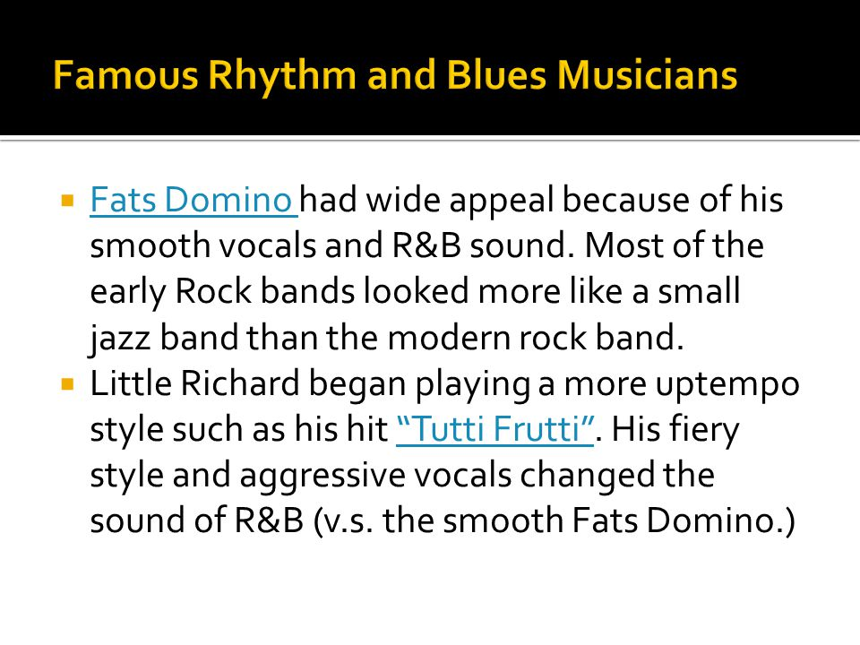  Fats Domino had wide appeal because of his smooth vocals and R&B sound. Most of the early Rock bands looked more like a small jazz band than the mod