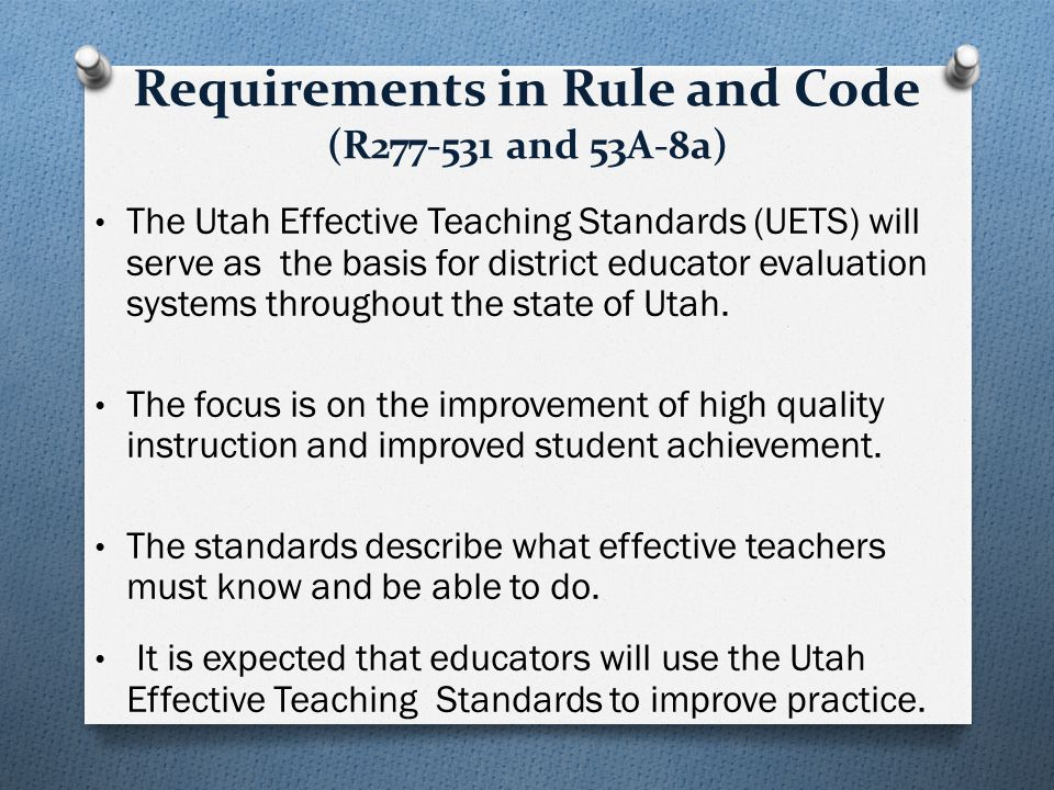 Requirements in Rule and Code (R277-531 and 53A-8a) The Utah Effective Teaching Standards (UETS) will serve as the basis for district educator evaluation systems throughout the state of Utah.