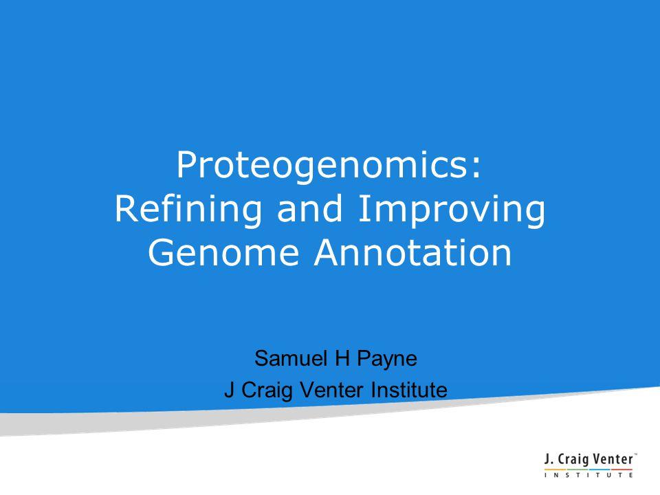 Proteogenomics: Refining and Improving Genome Annotation Samuel H Payne J Craig Venter Institute