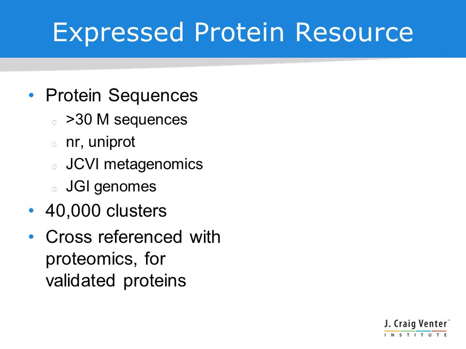 Expressed Protein Resource Protein Sequences  >30 M sequences  nr, uniprot  JCVI metagenomics  JGI genomes 40,000 clusters Cross referenced with proteomics, for validated proteins