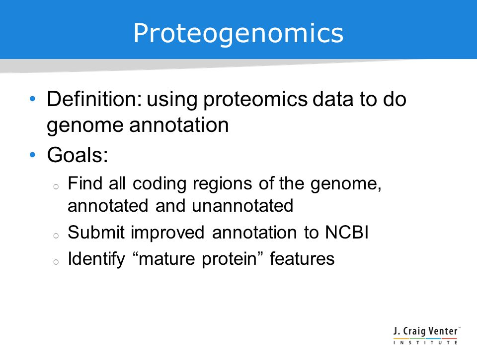 Proteogenomics Definition: using proteomics data to do genome annotation Goals:  Find all coding regions of the genome, annotated and unannotated  Submit improved annotation to NCBI  Identify mature protein features