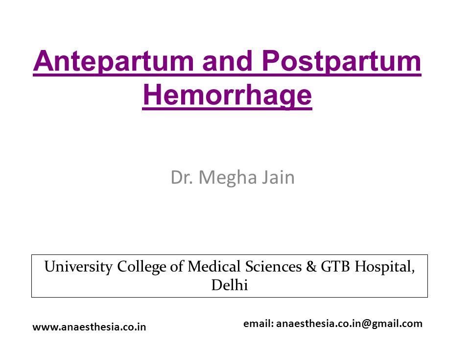 Antepartum and Postpartum Hemorrhage Dr. Megha Jain www.anaesthesia.co.in email: anaesthesia.co.in@gmail.com University College of Medical Sciences &