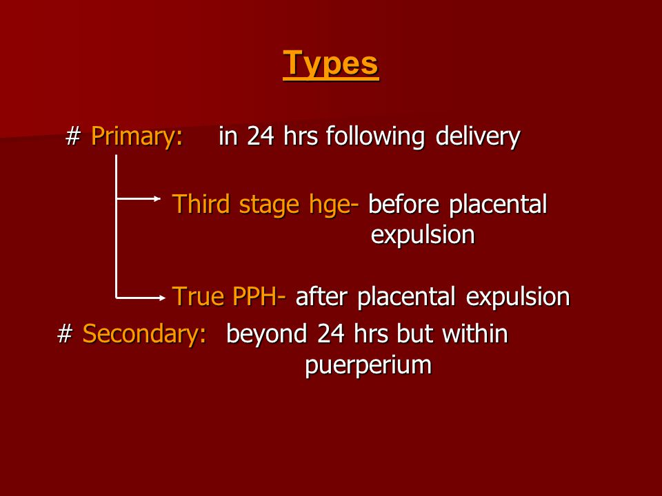 Types # Primary: in 24 hrs following delivery # Primary: in 24 hrs following delivery Third stage hge- before placental expulsion True PPH- after placental expulsion Third stage hge- before placental expulsion True PPH- after placental expulsion # Secondary: beyond 24 hrs but within puerperium # Secondary: beyond 24 hrs but within puerperium